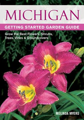 Michigan Getting Started Garden Guide: Grow the Best Flowers, Shrubs, Trees, Vines & Groundcovers - Myers, Melinda