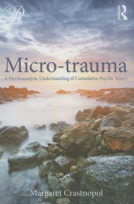 Micro-Trauma: A Psychoanalytic Understanding of Cumulative Psychic Injury - Crastnopol, Margaret