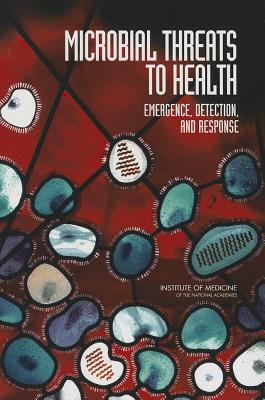 Microbial Threats to Health: Emergence, Detection, and Response - Committee on Emerging Microbial Threats to Health in the 21st Century, and Board on Global Health, and Institute of Medicine