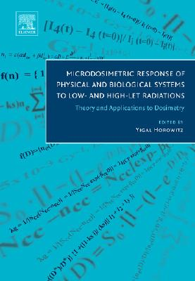Microdosimetric Response of Physical and Biological Systems to Low- And High-Let Radiations: Theory and Applications to Dosimetry - Horowitz, Yigal (Editor)