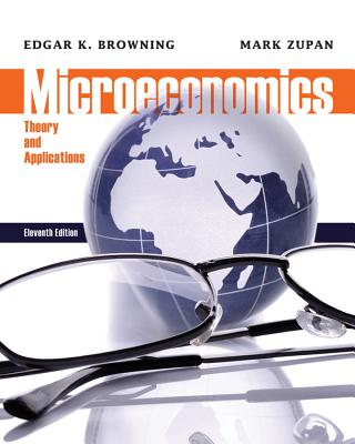 Microeconomic: Theory and Applications - Browning, Edgar K., and Zupan, Mark A.