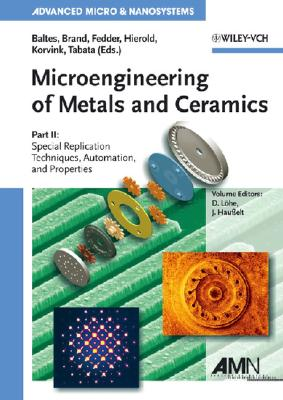 Microengineering of Metals and Ceramics, Part II: Special Replication Techniques, Automation, and Properties - Baltes, Henry (Editor), and Brand, Oliver (Editor), and Fedder, Gary K (Editor)