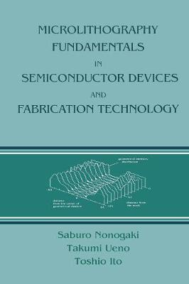 Microlithography Fundamentals in Semiconductor Devices and Fabrication Technology - Nonogaki, Saburo, and Ueno, Takumi, and Ito, Toshio