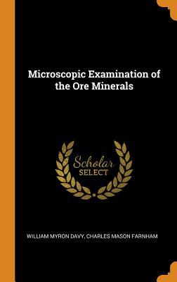 Microscopic Examination of the Ore Minerals - Davy, William Myron, and Farnham, Charles Mason