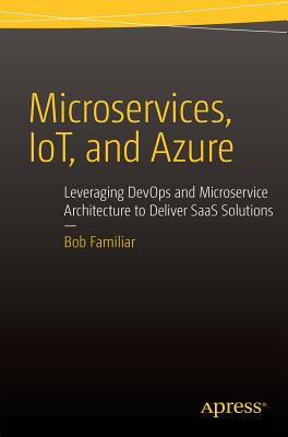 Microservices, IoT and Azure: Leveraging DevOps and Microservice Architecture to deliver SaaS Solutions - Familiar, Bob
