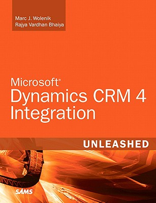 Microsoft Dynamics CRM 4 Integration Unleashed - Wolenik, Marc, and Bhaiya, Rajya Vardhan