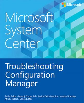Microsoft System Center: Troubleshooting Configuration Manager - Tulloch, Mitch (Editor), and Raval, Manish, and Pal, Manoj Kumar