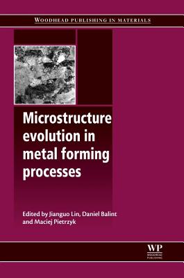 Microstructure Evolution in Metal Forming Processes - Lin, Jianguo (Editor), and Balint, Daniel S. (Editor), and Pietrzyk, Maciej (Editor)