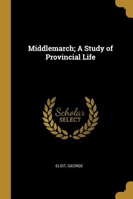 Middlemarch; A Study of Provincial Life - Eliot, George