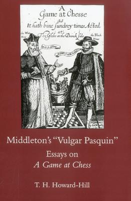 Middleton's Vulgar Pasquin: Essays on a Game of Chess - Howard-Hill, T H