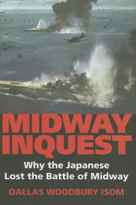 Midway Inquest: Why the Japanese Lost the Battle of Midway - Isom, Dallas W