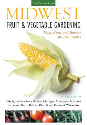Midwest Fruit & Vegetable Gardening: Plant, Grow, and Harvest the Best Edibles - Illinois, Indiana, Iowa, Kansas, Michigan, Minnesota, Missouri, Nebraska, North Dakota, Ohio, South Dakota, & Wisconsin - Elzer-Peters, Katie