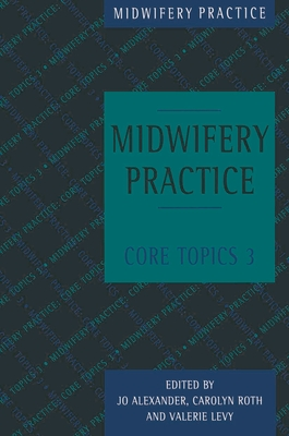 Midwifery Practice: Core Topics 3: Postnatal - Alexander, Jo, and Levy, Valerie, and Roth, Carolyn