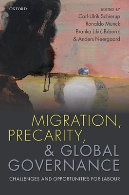 Migration, Precarity, and Global Governance: Challenges and Opportunities for Labour - Schierup, Carl-Ulrik (Editor), and Munck, Ronaldo, Professor (Editor), and Neergaard, Anders (Editor)