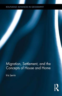 Migration, Settlement, and the Concepts of House and Home - Levin, Iris