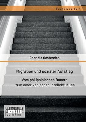 Migration Und Sozialer Aufstieg: Vom Philippinischen Bauern Zum Amerikanischen Intellektuellen - Oestereich, Gabriele