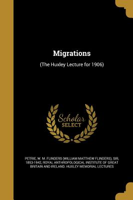 Migrations: (The Huxley Lecture for 1906) - Petrie, W M Flinders (William Matthew (Creator), and Royal Anthropological Institute of Great (Creator)