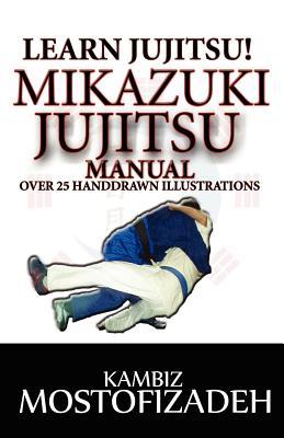 Mikazuki Jujitsu Manual: Learn Jujitsu - Mostofizadeh, Kambiz