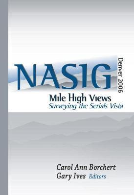 Mile-High Views: Surveying the Serials Vista: Nasig 2006 - North American Serials Interest Group, and Borchert, Carol Ann (Editor), and Ives, Gary W (Editor)