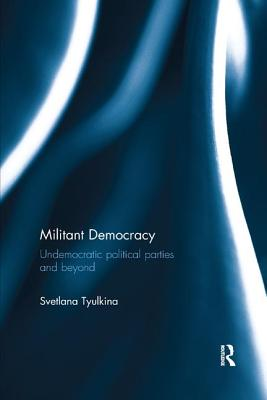 Militant Democracy: Undemocratic Political Parties and Beyond - Tyulkina, Svetlana