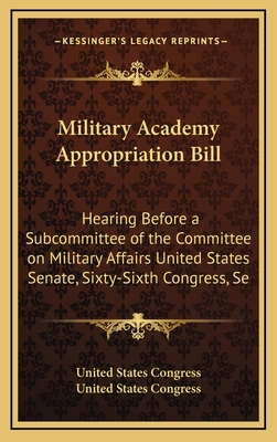 Military Academy Appropriation Bill: Hearing Before a Subcommittee of the Committee on Military Affairs United States Senate, Sixty-Sixth Congress, Se - United States Congress