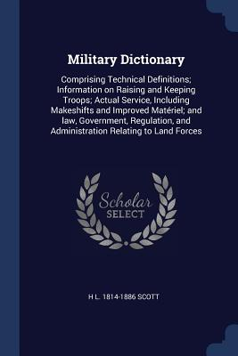 Military Dictionary: Comprising Technical Definitions; Information on Raising and Keeping Troops; Actual Service, Including Makeshifts and Improved Matériel; And Law, Government, Regulation, and Administration Relating to Land Forces - Scott, H L 1814-1886