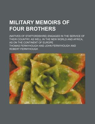 Military Memoirs of Four Brothers; (Natives of Staffordshire) Engaged in the Service of Their Country, as Well in the New World and Africa, as on the Continent of Europe - Fernyhough, Thomas
