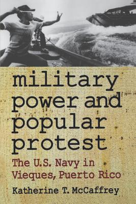 Military Power and Popular Protest: The U.S. Navy in Vieques, Puerto Rico - McCaffrey, Katherine T