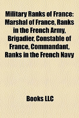 Military Ranks of France: Marshal of France, Ranks in the French Army, Brigadier, Constable of France, Commandant, Ranks in the French Navy - Books, LLC (Creator)