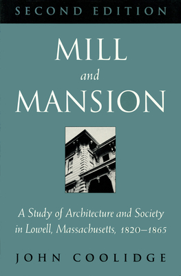 Mill and Mansion: A Study of Architecture and Society in Lowell, Massachusetts, 1820-1865 - Coolidge, John