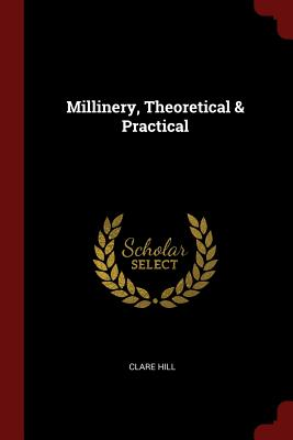Millinery, Theoretical & Practical - Hill, Clare
