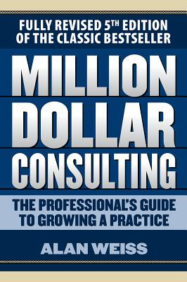 Million Dollar Consulting: The Professional's Guide to Growing a Practice, Fifth Edition - Weiss, Alan