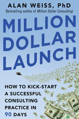 Million Dollar Launch: How to Kick-Start a Successful Consulting Practice in 90 Days - Weiss, Alan