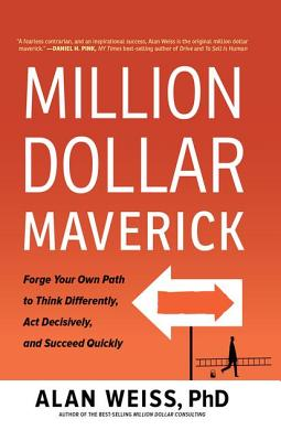 Million Dollar Maverick: Forge Your Own Path to Think Differently, Act Decisively, and Succeed Quickly - Weiss, Alan