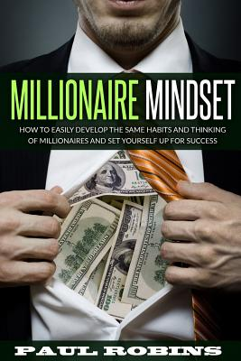 Millionaire Mindset: How to Easily Develop the Same Habits and Thinking of Millionaires and Set Yourself Up for Success - Robins, Paul