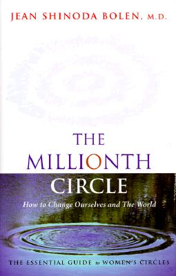 Millionth Circle: How to Change Ourselves and the World: The Essential Guide to Women's Circles (Feminist Gift, from the Author of Goddesses in Everywoman) - Bolen, Jean Shinoda
