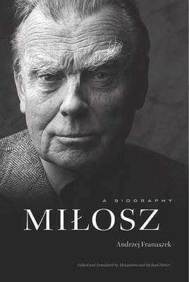 Milosz: A Biography - Franaszek, Andrzej, and Parker, Aleksandra (Translated by), and Parker, Michael (Translated by)