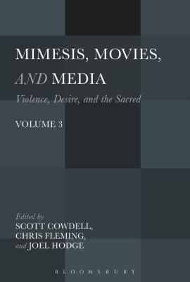 Mimesis, Movies, and Media: Violence, Desire, and the Sacred, Volume 3 - Fleming, Chris (Editor), and Hodge, Joel (Editor), and Cowdell, Scott (Editor)