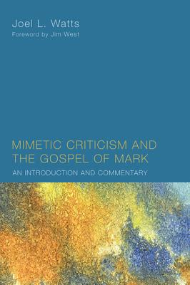 Mimetic Criticism and the Gospel of Mark: An Introduction and Commentary - Watts, Joel L, and West, Jim (Foreword by)