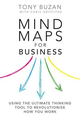 Mind Maps for Business 2nd edn: Using the ultimate thinking tool to revolutionise how you work - Buzan, Tony, and Griffiths, Chris