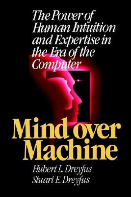 Mind Over Machine: The Power of Human Intuition and Expertise in the Era of the Computer - Dreyfus, Hubert L, and Dreyfus, Stuart E, and Anthanasiou, Tom