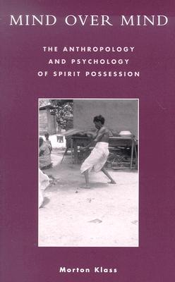 Mind Over Mind: The Anthropology and Psychology of Spirit Possession - Klass, Morton