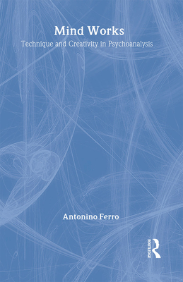Mind Works: Technique and Creativity in Psychoanalysis - Ferro, Antonino