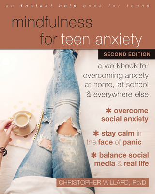 Mindfulness for Teen Anxiety: A Workbook for Overcoming Anxiety at Home, at School, and Everywhere Else - Willard, Christopher, PsyD