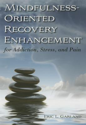 Mindfulness-Oriented Recovery Enhancement for Addiction, Stress, and Pain - Garland, Eric L