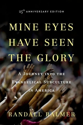Mine Eyes Have Seen the Glory: A Journey Into the Evangelical Subculture in America - Balmer, Randall Herbert