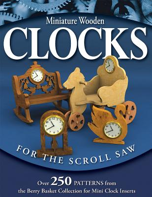 Miniature Wooden Clocks for the Scroll Saw: Over 250 Patterns from the Berry Basket Collection for Mini Clock Inserts - Longabaugh, Rick & Karen
