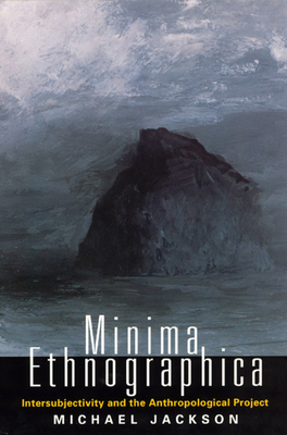 Minima Ethnographica: Intersubjectivity and the Anthropological Project - Jackson, Michael
