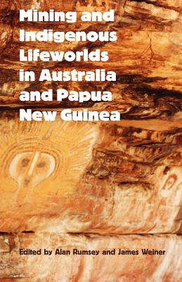 Mining and Indigenous Lifeworlds in Australia and Papua New Guinea - Rumsey, Alan (Editor)