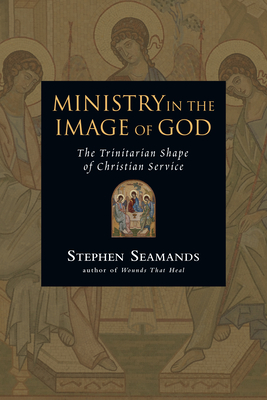Ministry in the Image of God: The Trinitarian Shape of Christian Service - Seamands, Stephen